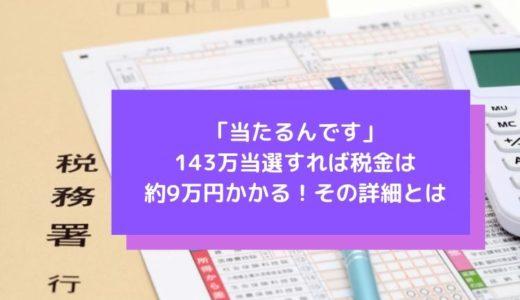 「当たるんです」143万当選すれば税金は約9万円かかる!その詳細とは