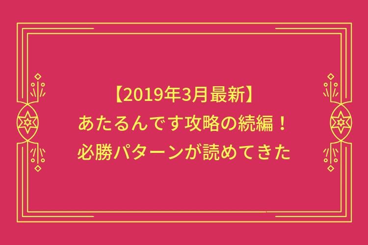 【2019年3月最新】あたるんです攻略の続編!必勝パターンが読めてきた